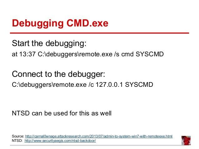 Debugging CMD.exe Start the debugging: at 13:37 C:debuggersremote.exe /s cmd SYSCMD Connect to the debugger: C:debuggersre...
