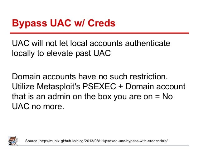 Bypass UAC w/ Creds UAC will not let local accounts authenticate locally to elevate past UAC Domain accounts have no such ...