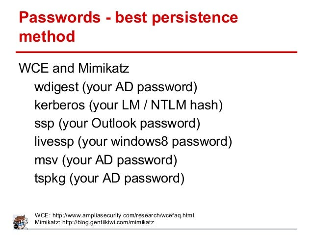 Passwords - best persistence method WCE and Mimikatz wdigest (your AD password) kerberos (your LM / NTLM hash) ssp (your O...