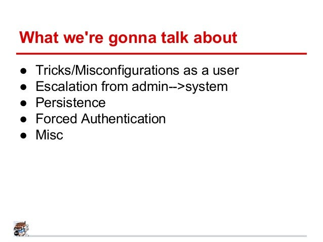 What we're gonna talk about ● Tricks/Misconfigurations as a user ● Escalation from admin-->system ● Persistence ● Forced A...