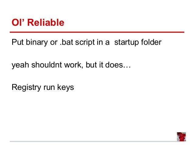 Ol' Reliable Put binary or .bat script in a startup folder yeah shouldnt work, but it does… Registry run keys