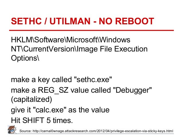"SETHC / UTILMAN - NO REBOOT HKLMSoftwareMicrosoftWindows NTCurrentVersionImage File Execution Options make a key called ""s..."