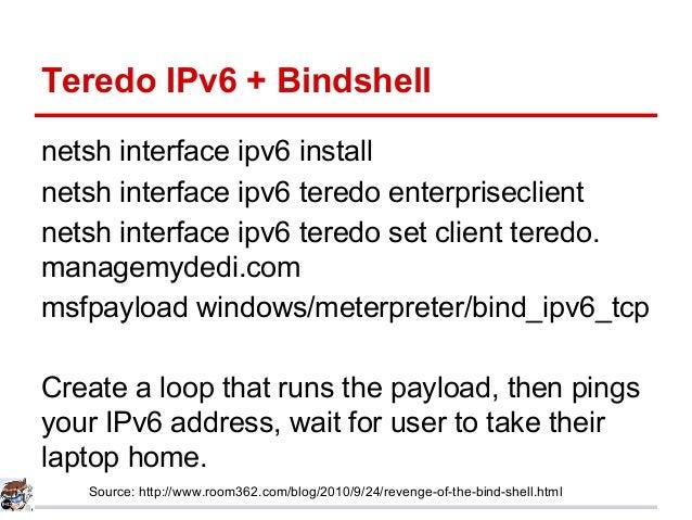 Teredo IPv6 + Bindshell netsh interface ipv6 install netsh interface ipv6 teredo enterpriseclient netsh interface ipv6 ter...