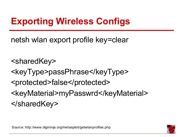 Exporting Wireless Configs netsh wlan export profile key=clear <sharedKey> <keyType>passPhrase</keyType> <protected>false<...