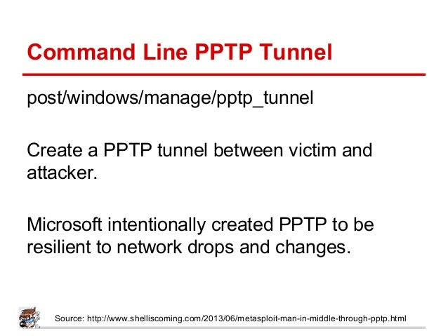 Command Line PPTP Tunnel post/windows/manage/pptp_tunnel Create a PPTP tunnel between victim and attacker. Microsoft inten...