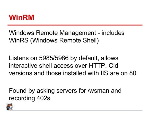 WinRM Windows Remote Management - includes WinRS (Windows Remote Shell) Listens on 5985/5986 by default, allows interactiv...