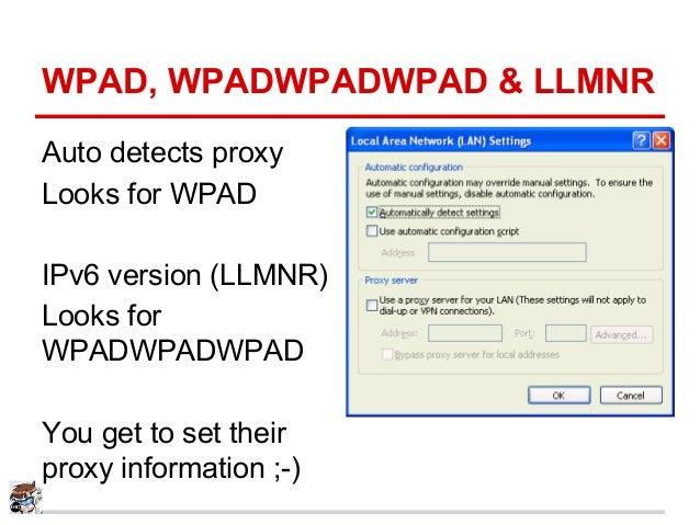 WPAD, WPADWPADWPAD & LLMNR Auto detects proxy Looks for WPAD IPv6 version (LLMNR) Looks for WPADWPADWPAD You get to set th...