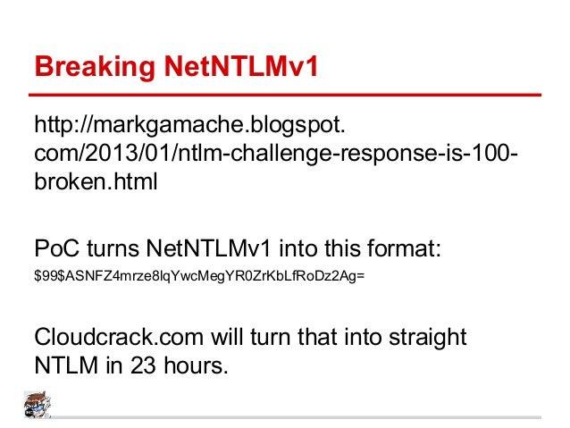 Breaking NetNTLMv1 http://markgamache.blogspot. com/2013/01/ntlm-challenge-response-is-100- broken.html PoC turns NetNTLMv...