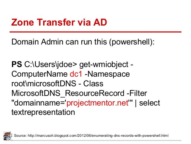 Zone Transfer via AD Domain Admin can run this (powershell): PS C:Usersjdoe> get-wmiobject - ComputerName dc1 -Namespace r...