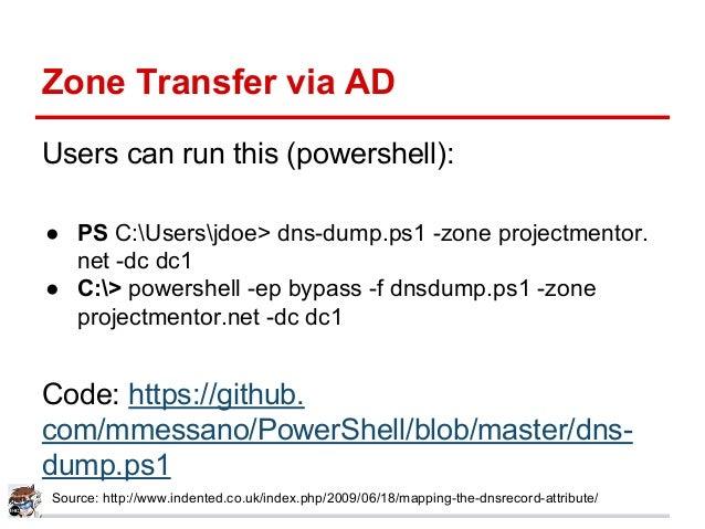 Zone Transfer via AD Users can run this (powershell): ● PS C:Usersjdoe> dns-dump.ps1 -zone projectmentor. net -dc dc1 ● C:...