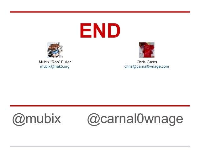 """END @mubix @carnal0wnage Mubix """"Rob"""" Fuller mubix@hak5.org Chris Gates chris@carnal0wnage.com"""