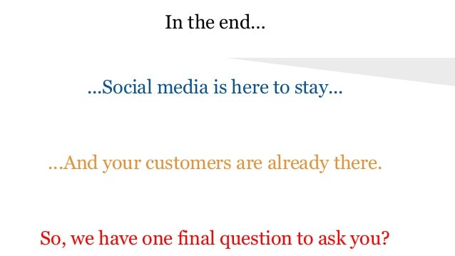 In the end… ...Social media is here to stay... ...And your customers are already there. So, we have one final question to ...