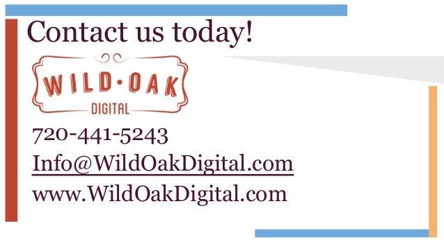 Contact us today! 720-441-5243 Info@WildOakDigital.com www.WildOakDigital.com