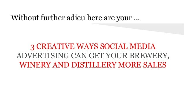 Without further adieu here are your ... . 3 CREATIVE WAYS SOCIAL MEDIA ADVERTISING CAN GET YOUR BREWERY, WINERY AND DISTIL...