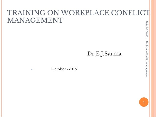 TRAINING ON WORKPLACE CONFLICT MANAGEMENT Dr.E.J.Sarma ● October -2015 Date00.00.00 1 Dr.Sarma-Conflictmanagement