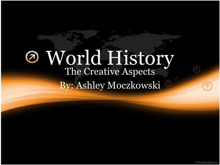 World History  The Creative Aspects   By: Ashley Moczkowski
