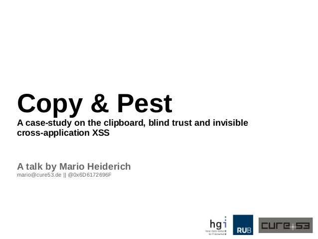 Copy & Pest A case-study on the clipboard, blind trust and invisible cross-application XSS A talk by Mario Heiderich mario...