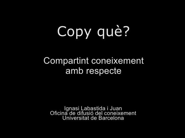 Copy què? Compartint coneixement amb respecte Ignasi Labastida i Juan Oficina de difusió del coneixement Universitat de Ba...