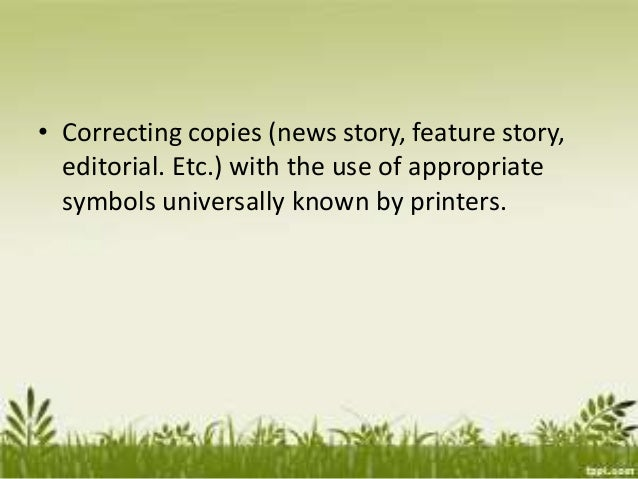 • Correcting copies (news story, feature story, editorial. Etc.) with the use of appropriate symbols universally known by ...