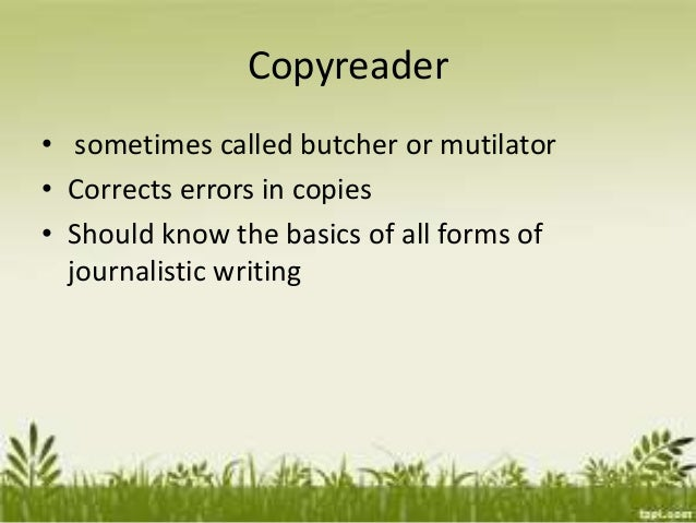 Copyreader • sometimes called butcher or mutilator • Corrects errors in copies • Should know the basics of all forms of jo...