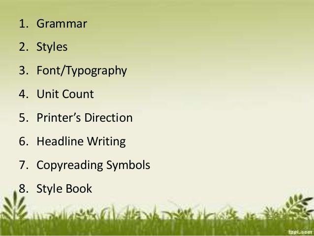 1. Grammar 2. Styles 3. Font/Typography 4. Unit Count 5. Printer's Direction 6. Headline Writing 7. Copyreading Symbols 8....