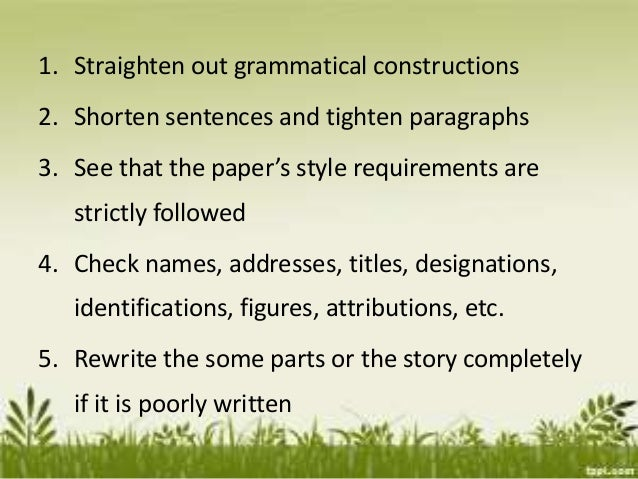 1. Straighten out grammatical constructions 2. Shorten sentences and tighten paragraphs 3. See that the paper's style requ...