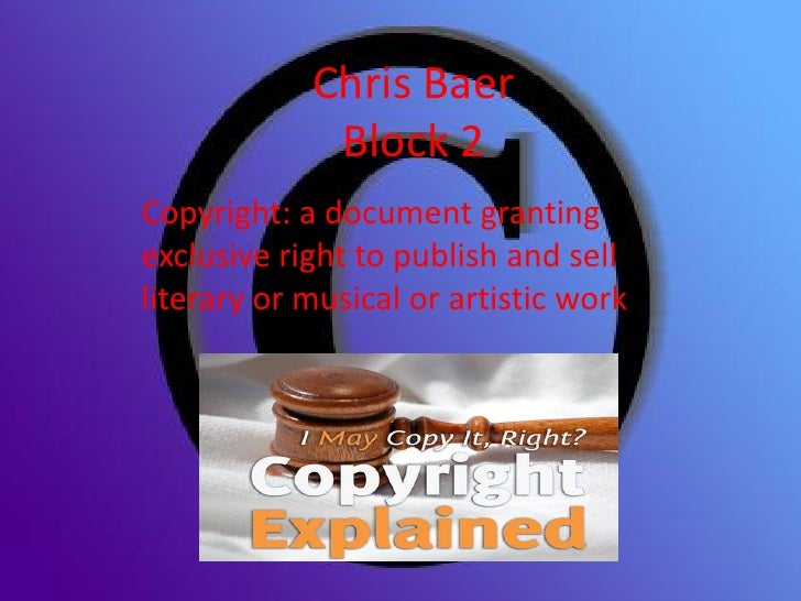 Chris Baer              Block 2 Copyright: a document granting exclusive right to publish and sell literary or musical or ...
