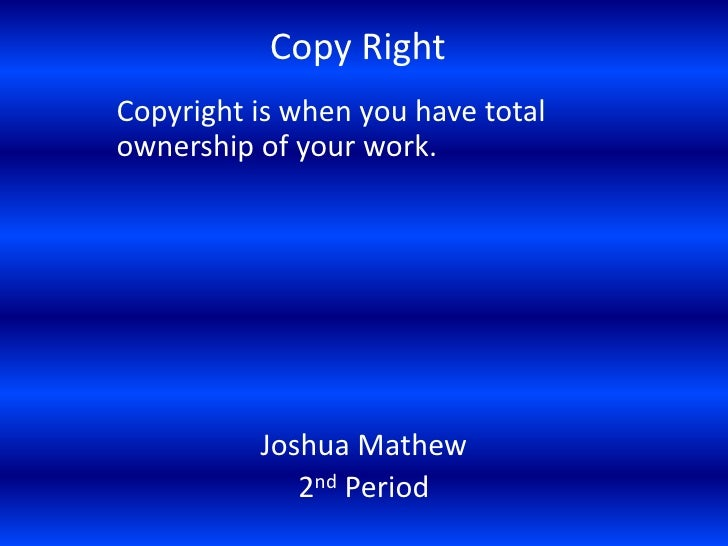Copy Right Copyright is when you have total ownership of your work.               Joshua Mathew              2nd Period