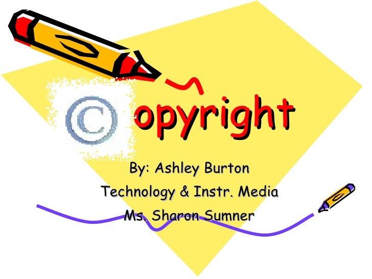 opyright By: Ashley Burton Technology & Instr. Media Ms. Sharon Sumner