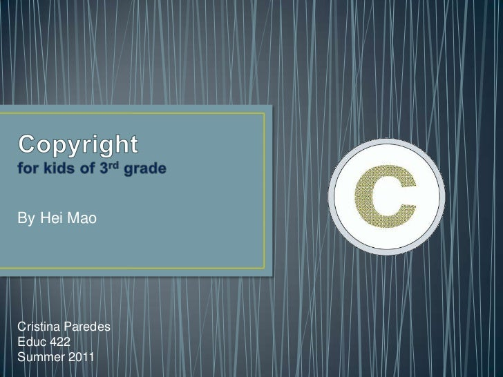 Copyrightfor kids of 3rd grade<br />By Hei Mao<br />Cristina Paredes<br />Educ 422<br />Summer 2011<br />
