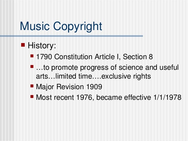 Music Copyright  History:  1790 Constitution Article I, Section 8  …to promote progress of science and useful arts…limi...