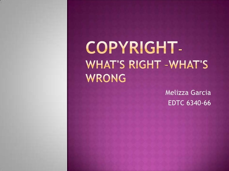 Copyright- What's Right –What's Wrong<br />Melizza Garcia<br />EDTC 6340-66<br />