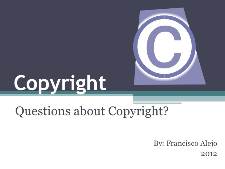 Copyright Questions about Copyright? By: Francisco Alejo 2012