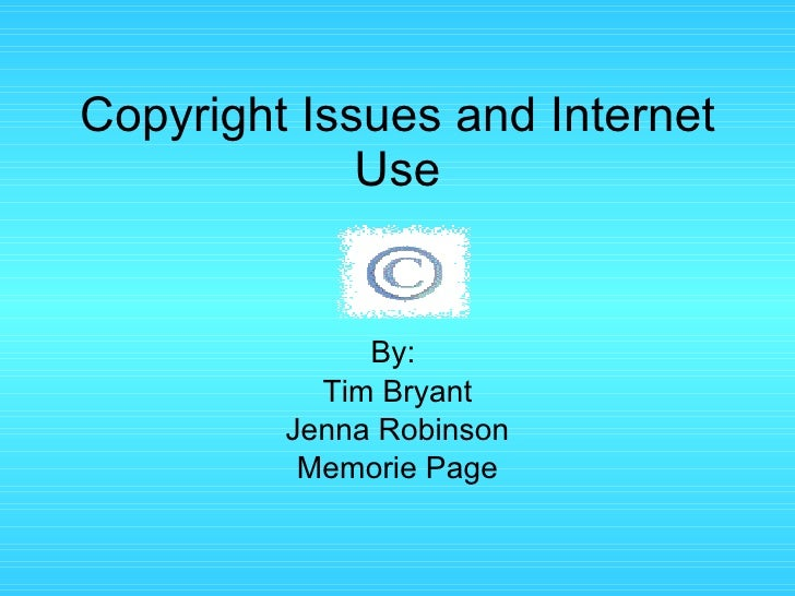 Copyright Issues and Internet Use By:  Tim Bryant Jenna Robinson Memorie Page