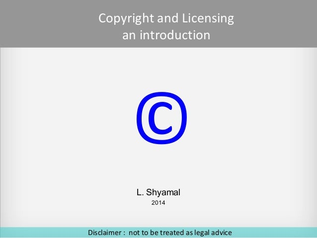 Copyright and Licensing an introduction  © L. Shyamal 2014  Disclaimer : not to be treated as legal advice