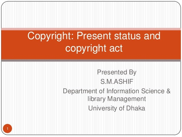 Copyright: Present status and copyright act Presented By S.M.ASHIF Department of Information Science & library Management ...