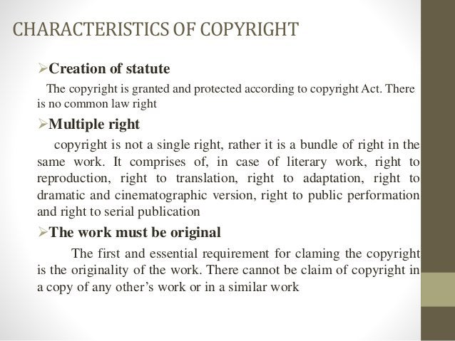 CHARACTERISTICSOF COPYRIGHT Creation of statute The copyright is granted and protected according to copyright Act. There ...