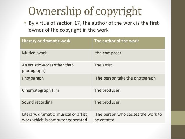 Ownership of copyright • By virtue of section 17, the author of the work is the first owner of the copyright in the work L...