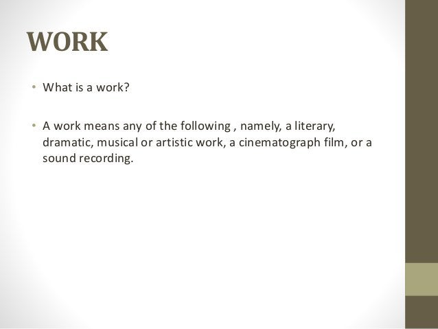 WORK • What is a work? • A work means any of the following , namely, a literary, dramatic, musical or artistic work, a cin...