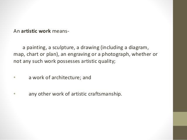 An artistic work means- a painting, a sculpture, a drawing (including a diagram, map, chart or plan), an engraving or a ph...