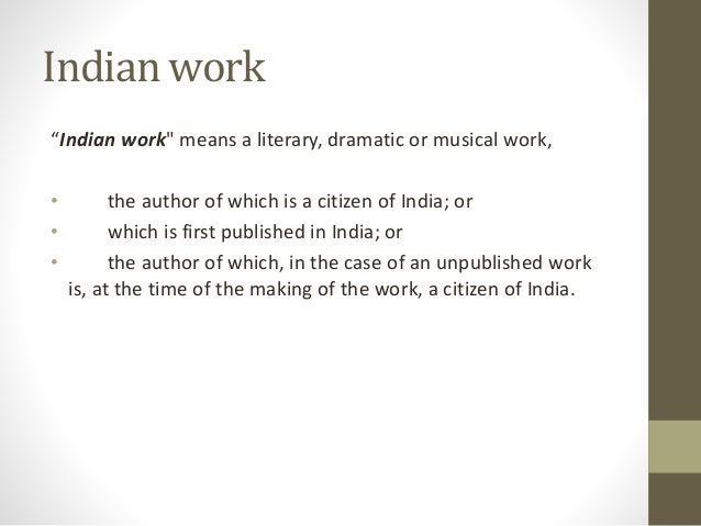 """Indian work """"Indian work"""" means a literary, dramatic or musical work, • the author of which is a citizen of India; or • wh..."""
