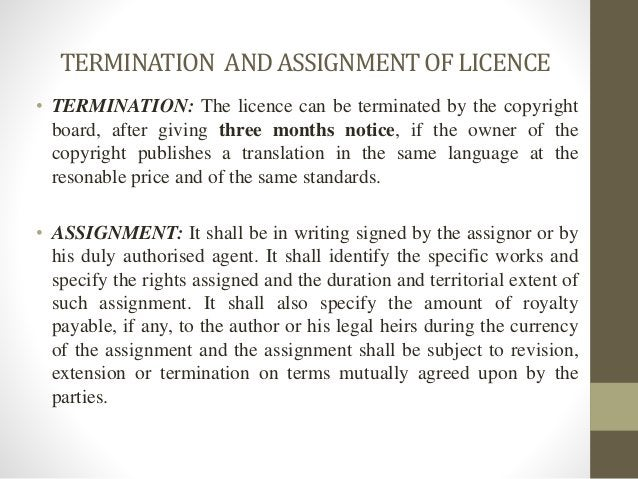 TERMINATION ANDASSIGNMENTOFLICENCE • TERMINATION: The licence can be terminated by the copyright board, after giving three...