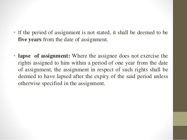 • If the period of assignment is not stated, it shall be deemed to be five years from the date of assignment. • lapse of a...