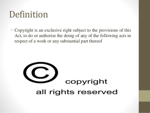 Definition • Copyright is an exclusive right subject to the provisions of this Act, to do or authorise the doing of any of...