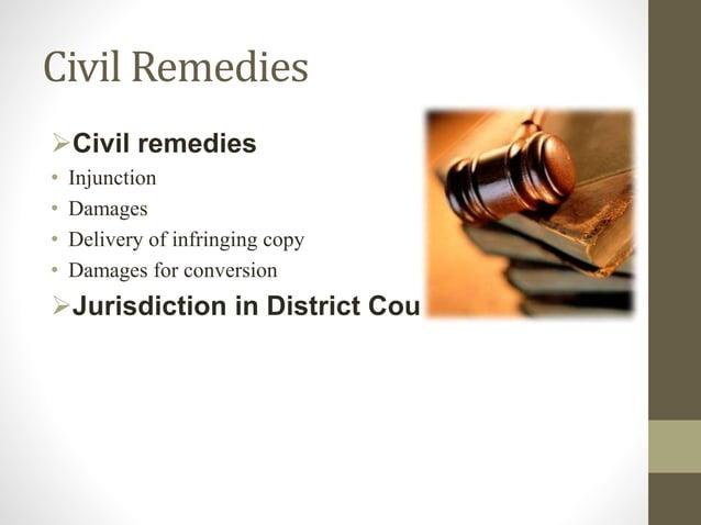 Civil Remedies Civil remedies • Injunction • Damages • Delivery of infringing copy • Damages for conversion Jurisdiction...