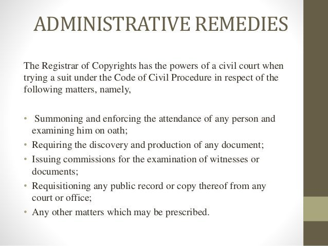 ADMINISTRATIVE REMEDIES The Registrar of Copyrights has the powers of a civil court when trying a suit under the Code of C...