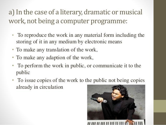 a) Inthe caseof a literary, dramatic or musical work,not being a computerprogramme: • To reproduce the work in any materia...