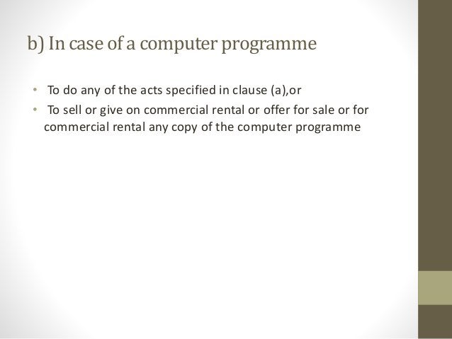 b) In caseof a computerprogramme • To do any of the acts specified in clause (a),or • To sell or give on commercial rental...